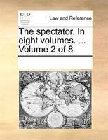 The Spectator. In Eight Volumes. ...  Volume 2 Of 8 - See Notes Multiple Contributors