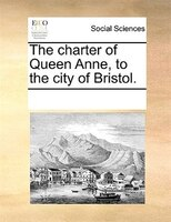 The Charter Of Queen Anne, To The City Of Bristol. - See Notes Multiple Contributors