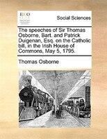 The Speeches Of Sir Thomas Osborne, Bart. And Patrick Duigenan, Esq. On The Catholic Bill, In The Irish House Of Commons, May 5, 1 - Thomas Osborne