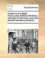 A Letter To The Right Honourable William Windham, Member For Norwich, Upon The Present Election Judicature. - See Notes Multiple Contributors