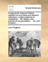 A Reply To Mr. Samuel Clifford: Wherein His Scurrillous And Abusive Reflections, (under Pretence Of Vindicating ... Mr. Baxter,) A - John England