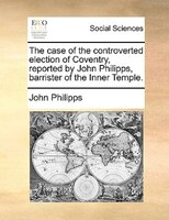 The Case Of The Controverted Election Of Coventry, Reported By John Philipps, Barrister Of The Inner Temple. - John Philipps