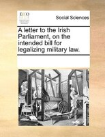 A Letter To The Irish Parliament, On The Intended Bill For Legalizing Military Law. - See Notes Multiple Contributors