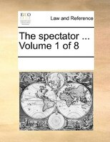 The Spectator ...  Volume 1 Of 8 - See Notes Multiple Contributors