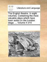 The English Theatre. In Eight Volumes. Containing The Most Valuable Plays Which Have Been Acted On The London Stage. ...  Volume 4 - See Notes Multiple Contributors