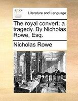 The Royal Convert: A Tragedy. By Nicholas Rowe, Esq. - Nicholas Rowe
