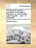 The City And Countrey Purchaser, And Builder's Dictionary: Or, The Compleat Builder's Guide. ... By T. N. - Richard Neve