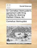 Sir Cornelius Vermuyden's Agreement With King Charles For Draining Hatfield Chace, &c. - Cornelius Vermuyden