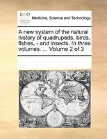 A New System Of The Natural History Of Quadrupeds, Birds, Fishes, - And Insects. In Three Volumes. ...  Volume 2 Of 3 - See Notes Multiple Contributors