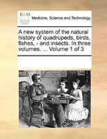 A New System Of The Natural History Of Quadrupeds, Birds, Fishes, - And Insects. In Three Volumes. ...  Volume 1 Of 3 - See Notes Multiple Contributors