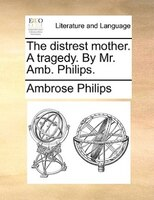 The Distrest Mother. A Tragedy. By Mr. Amb. Philips. - Ambrose Philips