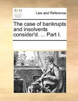 The Case Of Bankrupts And Insolvents Consider'd. ... Part I. - See Notes Multiple Contributors
