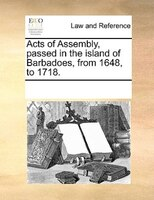 Acts Of Assembly, Passed In The Island Of Barbadoes, From 1648, To 1718. - See Notes Multiple Contributors