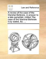 A Review Of The Case Of The Marshal Belleisle, In Answer To A Late Pamphlet, Intitled The Case Of The Marshal Belleisle Truly Stat - See Notes Multiple Contributors