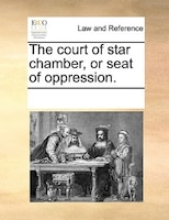 The Court Of Star Chamber, Or Seat Of Oppression. - See Notes Multiple Contributors