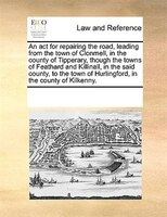 An Act For Repairing The Road, Leading From The Town Of Clonmell, In The County Of Tipperary, Though The Towns Of Feathard And Kil - See Notes Multiple Contributors