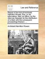 Report Of The Trial Of Archibald Hamilton Rowan, Esq. On An Information, Filed, Ex Officio, By The Attorney General, For The Distr - Archibald Hamilton Rowan