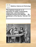 The Medical Museum: Or, A Repository Of Cases, Experiments, Researches, And Discoveries, Collected At Home And Abroad. - See Notes Multiple Contributors