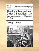 The Dramatick Works Of Colley Cibber, Esq; ... In Five Volumes. ...  Volume 5 Of 5 - Colley Cibber