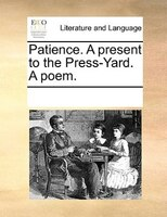 Patience. A Present To The Press-yard. A Poem. - See Notes Multiple Contributors