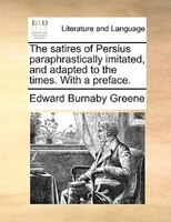 The Satires Of Persius Paraphrastically Imitated, And Adapted To The Times. With A Preface. - Edward Burnaby Greene