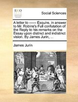 A Letter To ------ Esquire, In Answer To Mr. Robins's Full Confutation Of The Reply To His Remarks On The Essay Upon - James Jurin