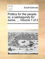 Politics For The People: Or, A Salmagundy For Swine. ...  Volume 1 Of 2 - See Notes Multiple Contributors