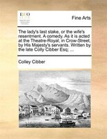 The Lady's Last Stake, Or The Wife's Resentment. A Comedy. As It Is Acted At The Theatre-royal, In Crow-street, - Colley Cibber