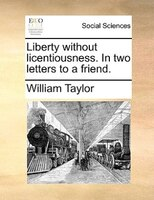 Liberty Without Licentiousness. In Two Letters To A Friend. - William Taylor