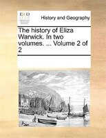 The History Of Eliza Warwick. In Two Volumes. ...  Volume 2 Of 2 - See Notes Multiple Contributors