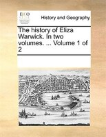 The History Of Eliza Warwick. In Two Volumes. ...  Volume 1 Of 2 - See Notes Multiple Contributors
