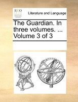 The Guardian. In Three Volumes. ...  Volume 3 Of 3 - See Notes Multiple Contributors