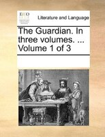 The Guardian. In Three Volumes. ...  Volume 1 Of 3 - See Notes Multiple Contributors