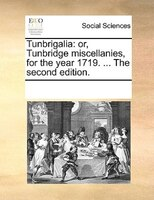 Tunbrigalia: Or, Tunbridge Miscellanies, For The Year 1719. ... The Second Edition. - See Notes Multiple Contributors