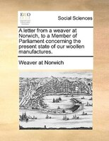 A Letter From A Weaver At Norwich, To A Member Of Parliament Concerning The Present State Of Our Woollen Manufactures.