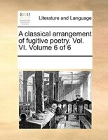 A Classical Arrangement Of Fugitive Poetry. Vol. Vi.  Volume 6 Of 6 - See Notes Multiple Contributors