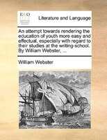 An Attempt Towards Rendering The Education Of Youth More Easy And Effectual, Especially With Regard To Their Studies At The Writin - William Webster