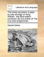 The Mock Mourners. A Satyr, By Way Of Elegy On King William. The Third Edition Corrected. By The Author Of The True-born Englishma - Daniel Defoe