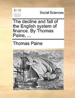 The Decline And Fall Of The English System Of Finance. By Thomas Paine, ... - Thomas Paine