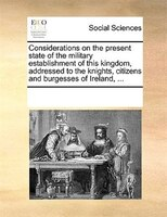 Considerations On The Present State Of The Military Establishment Of This Kingdom, Addressed To The Knights, Citizens And Burgesse - See Notes Multiple Contributors