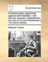 Common-place Arguments Against Administration, With Obvious Answers, (intended For The Use Of The New Parliament.) The Fourth Edit - Richard Tickell