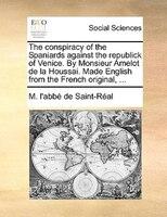 The Conspiracy Of The Spaniards Against The Republick Of Venice. By Monsieur Amelot De La Houssai. Made English From The French Or - M. L'abbé De Saint-réal