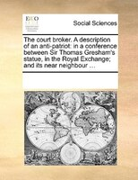 The Court Broker. A Description Of An Anti-patriot: In A Conference Between Sir Thomas Gresham's Statue, In The Royal