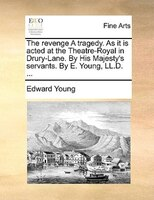 The Revenge A Tragedy. As It Is Acted At The Theatre-royal In Drury-lane. By His Majesty's Servants. By E. Young, Ll.d.