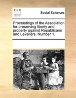 Proceedings Of The Association For Preserving Liberty And Property Against Republicans And Levellers. Number 1. - See Notes Multiple Contributors
