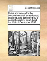 Rules And Orders For The London-hospital, As Reviewed, Enlarged, And Confirmed By A General Quarterly Court, Held The 15th Of Dece - See Notes Multiple Contributors