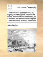 The Traveller's Pocket-book; Or, Ogilby And Morgan's Book Of The Roads Improved And Amended, In A Method Never