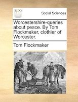 Worcestershire-queries About Peace. By Tom Flockmaker, Clothier Of Worcester.
