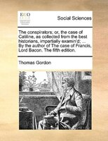 The Conspirators; Or, The Case Of Catiline, As Collected From The Best Historians, Impartially Examin'd; ... By The - Thomas Gordon