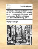 Sir Walter Raleigh's Observations On The British Fishery, And Several Other Points Relating To Trade And Commerce. By Him - Walter Raleigh